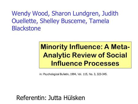 Wendy Wood, Sharon Lundgren, Judith Ouellette, Shelley Busceme, Tamela Blackstone Minority Influence: A Meta- Analytic Review of Social Influence Processes.