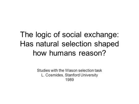 The logic of social exchange: Has natural selection shaped how humans reason? Studies with the Wason selection task L. Cosmides, Stanford University 1989.
