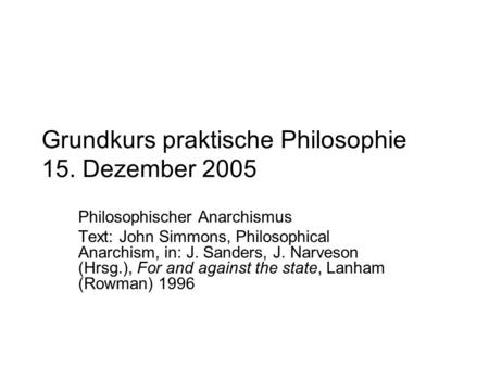 Grundkurs praktische Philosophie 15. Dezember 2005 Philosophischer Anarchismus Text: John Simmons, Philosophical Anarchism, in: J. Sanders, J. Narveson.