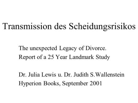Transmission des Scheidungsrisikos The unexpected Legacy of Divorce. Report of a 25 Year Landmark Study Dr. Julia Lewis u. Dr. Judith S.Wallenstein Hyperion.