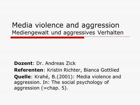 Media violence and aggression Mediengewalt und aggressives Verhalten Dozent: Dr. Andreas Zick Referenten: Kristin Richter, Bianca Gottlied Quelle: Krahé,