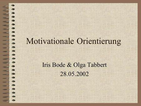 Motivationale Orientierung Iris Bode & Olga Tabbert 28.05.2002.