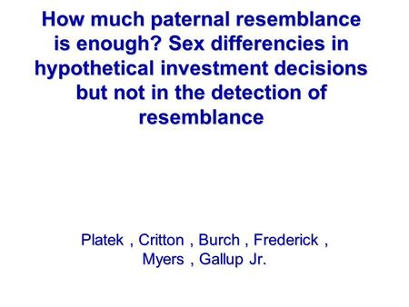 How much paternal resemblance is enough? Sex differencies in hypothetical investment decisions but not in the detection of resemblance Platek, Critton,