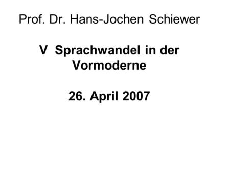 Prof. Dr. Hans-Jochen Schiewer V Sprachwandel in der Vormoderne 26. April 2007.