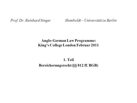 Prof. Dr. Reinhard SingerHumboldt – Universität zu Berlin Anglo-German Law Programme: Kings College London Februar 2011 1. Teil Bereicherungsrecht (§§