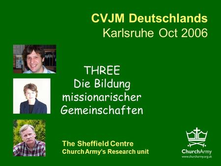 CVJM Deutschlands Karlsruhe Oct 2006 The Sheffield Centre Church Armys Research unit THREE Die Bildung missionarischer Gemeinschaften.