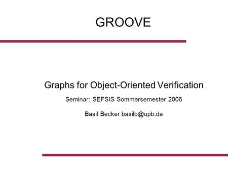 GROOVE Graphs for Object-Oriented Verification Seminar: SEFSIS Sommersemester 2006 Basil Becker