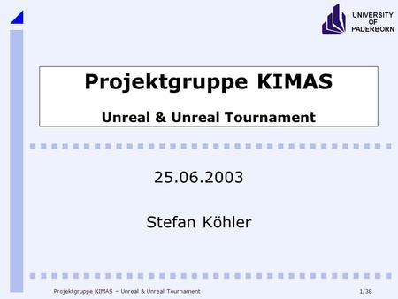 1/38 UNIVERSITY OF PADERBORN Projektgruppe KIMAS – Unreal & Unreal Tournament Projektgruppe KIMAS Unreal & Unreal Tournament 25.06.2003 Stefan Köhler.