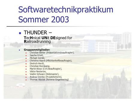 Softwaretechnikpraktikum Sommer 2003 THUNDER – TecHnical UNit DEsigned for Railroadrunning Gruppenmitglieder: Christian Behler (Präsentationsbeauftragter),