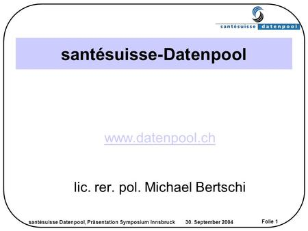 Santésuisse Datenpool, Präsentation Symposium Innsbruck 30. September 2004 Folie 1 santésuisse-Datenpool www.datenpool.ch lic. rer. pol. Michael Bertschi.