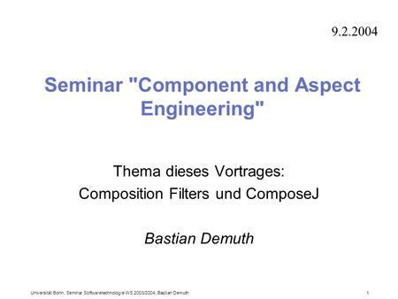 Universität Bonn, Seminar Softwaretechnologie WS 2003/2004, Bastian Demuth 1 Seminar Component and Aspect Engineering Thema dieses Vortrages: Composition.