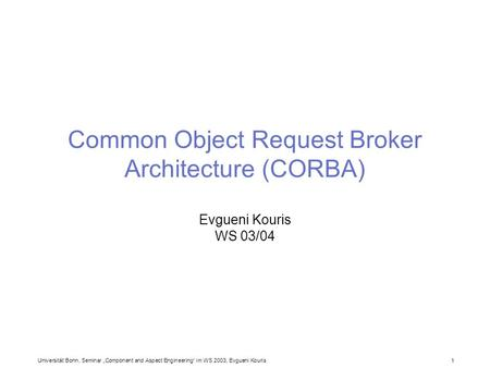 Universität Bonn, Seminar Component and Aspect Engineering im WS 2003, Evgueni Kouris 1 Common Object Request Broker Architecture (CORBA) Evgueni Kouris.