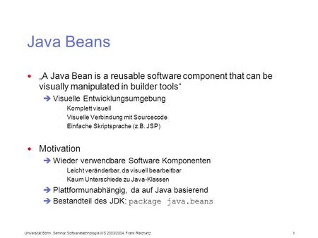 Universität Bonn, Seminar Softwaretechnologie WS 2003/2004, Frank Reichartz 1 Java Beans A Java Bean is a reusable software component that can be visually.