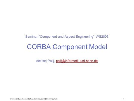 Universität Bonn, Seminar Softwaretechnologie WS 2003, Aleksej Palij 1 Seminar Component and Aspect Engineering WS2003 CORBA Component Model Aleksej.