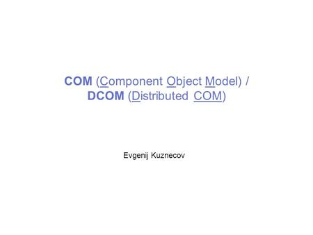 COM (Component Object Model) / DCOM (Distributed COM) Evgenij Kuznecov.