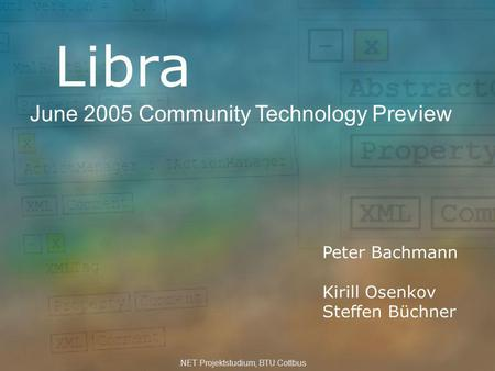 Libra June 2005 Community Technology Preview Peter Bachmann Kirill Osenkov Steffen Büchner.NET Projektstudium, BTU Cottbus.