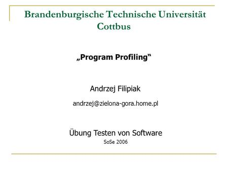 Brandenburgische Technische Universität Cottbus Program Profiling Andrzej Filipiak Übung Testen von Software SoSe 2006.