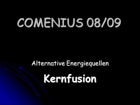 COMENIUS 08/09 Alternative Energiequellen Kernfusion.