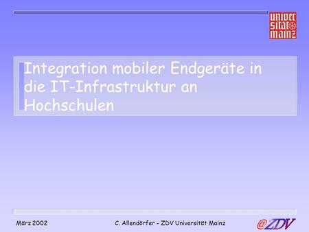 März 2002C. Allendörfer - ZDV Universität Mainz Integration mobiler Endgeräte in die IT-Infrastruktur an Hochschulen.