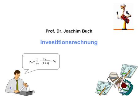 Prof. Dr. Joachim Buch Investitionsrechnung K 0 = t=1 E t (1 + i) t - A 0.