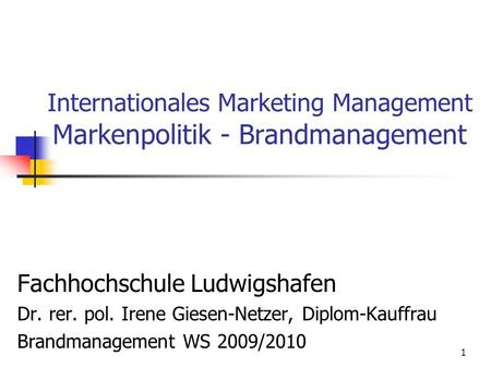 1 Internationales Marketing Management Markenpolitik - Brandmanagement Fachhochschule Ludwigshafen Dr. rer. pol. Irene Giesen-Netzer, Diplom-Kauffrau.