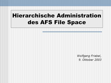 Wolfgang Friebel, 9. Oktober 2003 Hierarchische Administration des AFS File Space.