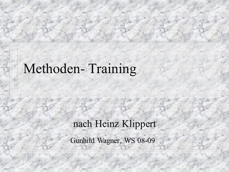 Methoden- Training nach Heinz Klippert Gunhild Wagner, WS 08-09.