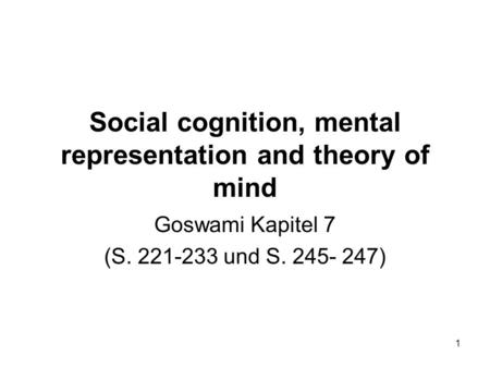 1 Social cognition, mental representation and theory of mind Goswami Kapitel 7 (S. 221-233 und S. 245- 247)