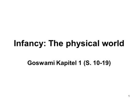 1 Infancy: The physical world Goswami Kapitel 1 (S. 10-19)