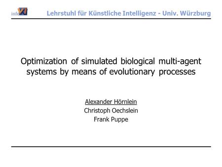 Lehrstuhl für Künstliche Intelligenz - Univ. Würzburg Optimization of simulated biological multi-agent systems by means of evolutionary processes Alexander.