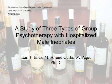 A Study of Three Types of Group Psychotherapy with Hospitalized Male Inebriates Earl J. Ends, M. A. und Curtis W. Page, Ph. D. Personenzentrierte Beratung.
