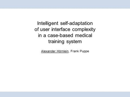 Intelligent self-adaptation of user interface complexity in a case-based medical training system Alexander Hörnlein, Frank Puppe.