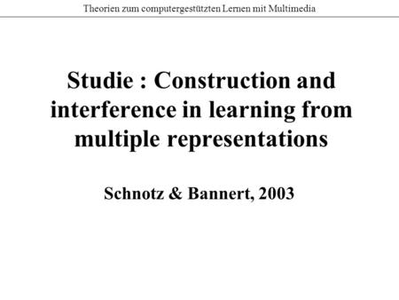 Theorien zum computergestützten Lernen mit Multimedia Studie : Construction and interference in learning from multiple representations Schnotz & Bannert,
