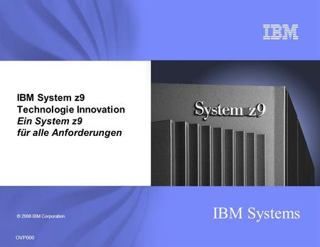 © 2006 IBM Corporation IBM Systems OVP000 IBM System z9 Technologie Innovation Ein System z9 für alle Anforderungen.