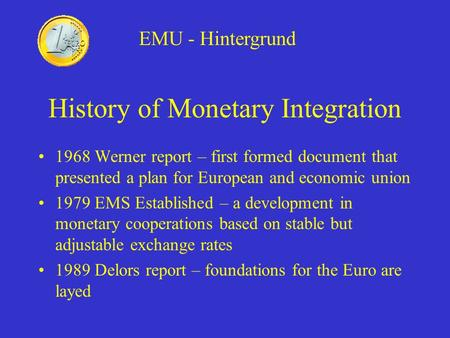 History of Monetary Integration 1968 Werner report – first formed document that presented a plan for European and economic union 1979 EMS Established –
