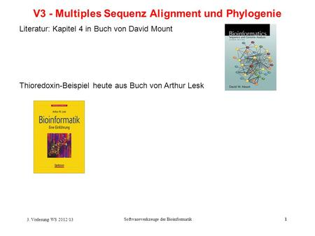 3. Vorlesung WS 2012/13 Softwarewerkzeuge der Bioinformatik1 V3 - Multiples Sequenz Alignment und Phylogenie Literatur: Kapitel 4 in Buch von David Mount.