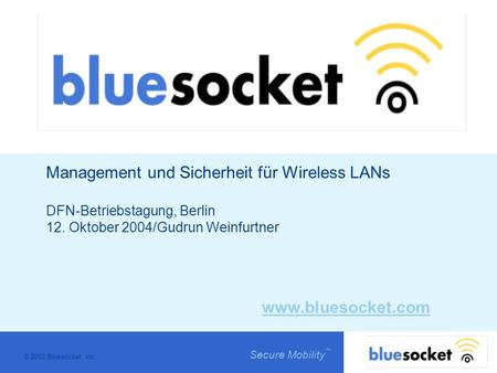 © 2002 Bluesocket, inc. Secure Mobility Management und Sicherheit für Wireless LANs DFN-Betriebstagung, Berlin 12. Oktober 2004/Gudrun Weinfurtner www.bluesocket.com.