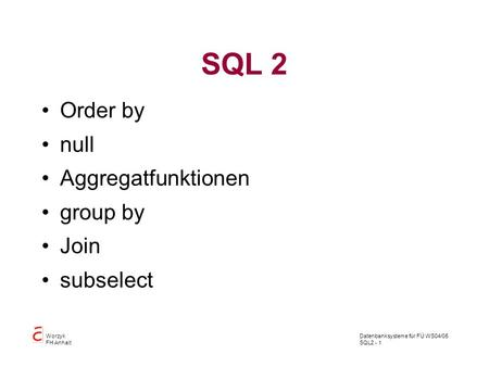 Datenbanksysteme für FÜ WS04/05 SQL2 - 1 Worzyk FH Anhalt SQL 2 Order by null Aggregatfunktionen group by Join subselect.