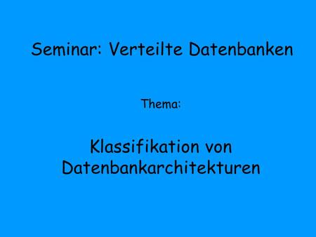 Seminar: Verteilte Datenbanken Thema: Klassifikation von Datenbankarchitekturen.