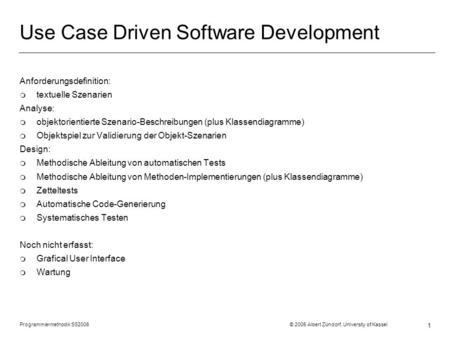 Programmiermethodik SS2006 © 2005 Albert Zündorf, University of Kassel 1 Use Case Driven Software Development Anforderungsdefinition: m textuelle Szenarien.