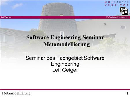 Metamodellierung Leif Geiger 1 FG Software Engineering Software Engineering Seminar Metamodellierung Seminar des Fachgebiet Software Engineering Leif Geiger.