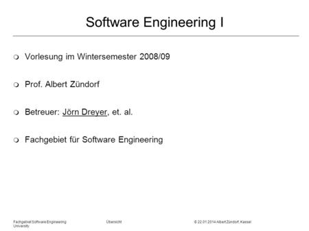 Fachgebiet Software Engineering Übersicht © 22.01.2014 Albert Zündorf, Kassel University Software Engineering I m Vorlesung im Wintersemester 2008/09 m.