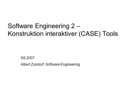 Software Engineering 2 – Konstruktion interaktiver (CASE) Tools SS 2007 Albert Zündorf, Software Engineering.