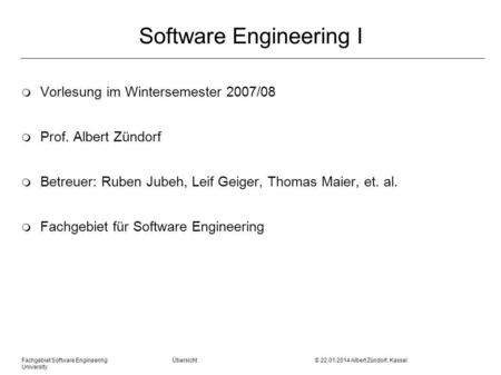 Fachgebiet Software Engineering Übersicht © 22.01.2014 Albert Zündorf, Kassel University Software Engineering I m Vorlesung im Wintersemester 2007/08 m.