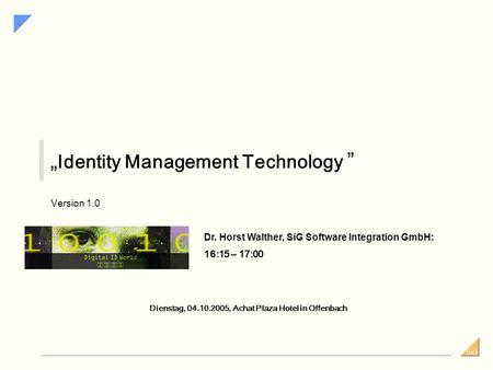 SiG Identity Management Technology Version 1.0 Dienstag, 04.10.2005, Achat Plaza Hotel in Offenbach Dr. Horst Walther, SiG Software Integration GmbH: