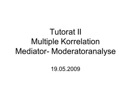 Tutorat II Multiple Korrelation Mediator- Moderatoranalyse 19.05.2009.