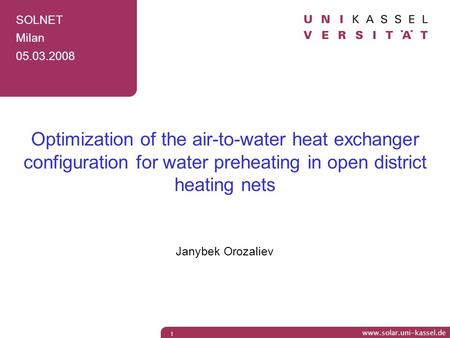 SOLNET Milan 05.03.2008 Optimization of the air-to-water heat exchanger configuration for water preheating in open district heating nets Janybek Orozaliev.