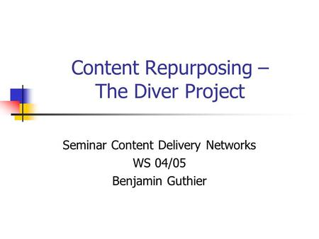 Content Repurposing – The Diver Project Seminar Content Delivery Networks WS 04/05 Benjamin Guthier.
