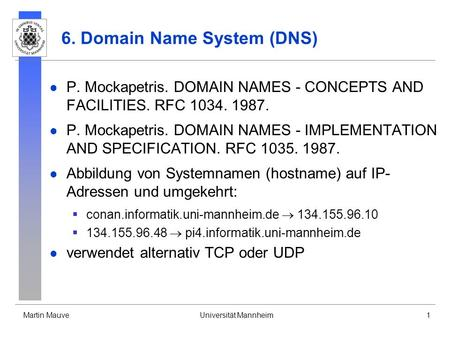 Martin MauveUniversität Mannheim1 6. Domain Name System (DNS) P. Mockapetris. DOMAIN NAMES - CONCEPTS AND FACILITIES. RFC 1034. 1987. P. Mockapetris. DOMAIN.
