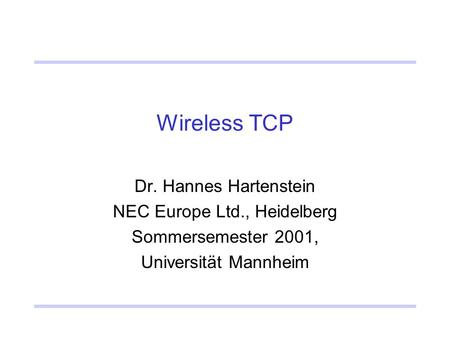 Wireless TCP Dr. Hannes Hartenstein NEC Europe Ltd., Heidelberg Sommersemester 2001, Universität Mannheim.
